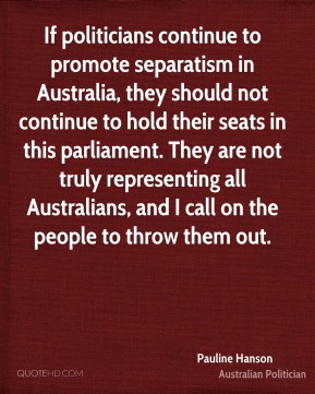 Pauline Hanson - If politicians continue to promote separatism in Australia, they should not continue to hold their seats in this parliament. They are not truly representing all Australians, and I call on the people to throw them out.