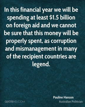 In this financial year we will be spending at least $1.5 billion on foreign aid and we cannot be sure that this money will be properly spent, as corruption and mismanagement in many of the recipient countries are legend.
