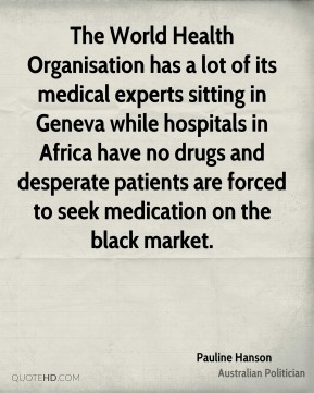 Pauline Hanson - The World Health Organisation has a lot of its medical experts sitting in Geneva while hospitals in Africa have no drugs and desperate patients are forced to seek medication on the black market.