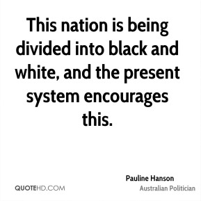 This nation is being divided into black and white, and the present system encourages this.