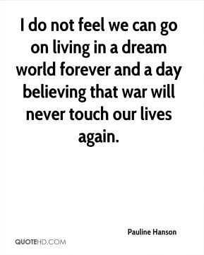 I do not feel we can go on living in a dream world forever and a day believing that war will never touch our lives again.