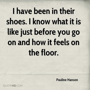 I have been in their shoes. I know what it is like just before you go on and how it feels on the floor.