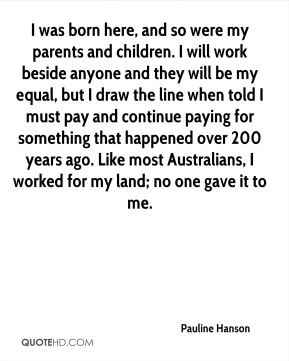 I was born here, and so were my parents and children. I will work beside anyone and they will be my equal, but I draw the line when told I must pay and continue paying for something that happened over 200 years ago. Like most Australians, I worked for my land; no one gave it to me.