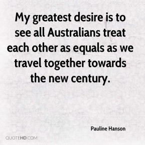 My greatest desire is to see all Australians treat each other as equals as we travel together towards the new century.