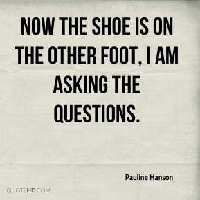 Now the shoe is on the other foot, I am asking the questions.