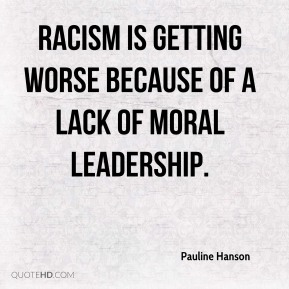 Racism is getting worse because of a lack of moral leadership.