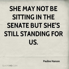 Pauline Hanson  - She may not be sitting in the Senate but she's still standing for us.