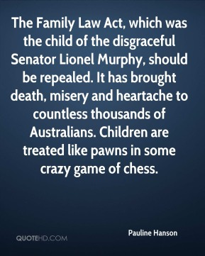 The Family Law Act, which was the child of the disgraceful Senator Lionel Murphy, should be repealed. It has brought death, misery and heartache to countless thousands of Australians. Children are treated like pawns in some crazy game of chess.