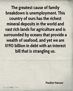 The greatest cause of family breakdown is unemployment. This country of ours has the richest mineral deposits in the world and vast rich lands for agriculture and is surrounded by oceans that provide a wealth of seafood, and yet we are $190 billion in debt with an interest bill that is strangling us.