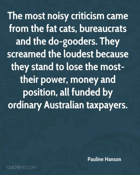 Pauline Hanson  - The most noisy criticism came from the fat cats, bureaucrats and the do-gooders. They screamed the loudest because they stand to lose the most-their power, money and position, all funded by ordinary Australian taxpayers.