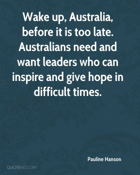 Pauline Hanson  - Wake up, Australia, before it is too late. Australians need and want leaders who can inspire and give hope in difficult times.