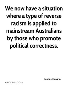 Pauline Hanson  - We now have a situation where a type of reverse racism is applied to mainstream Australians by those who promote political correctness.