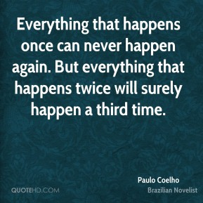 Everything that happens once can never happen again. But everything that happens twice will surely happen a third time.