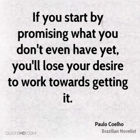 Paulo Coelho - If you start by promising what you don't even have yet, you'll lose your desire to work towards getting it.