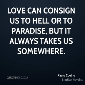 Love can consign us to hell or to paradise, but it always takes us somewhere.