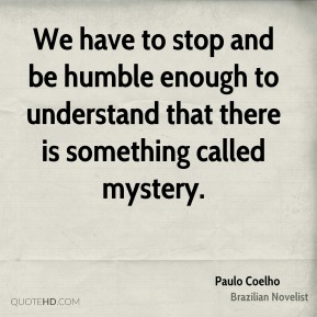 Paulo Coelho - We have to stop and be humble enough to understand that there is something called mystery.