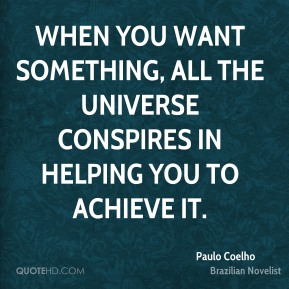 Paulo Coelho - When you want something, all the universe conspires in helping you to achieve it.