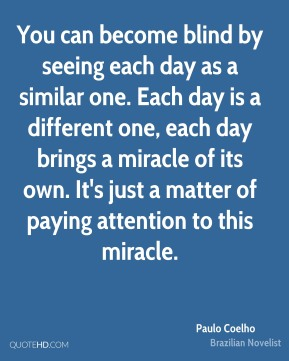 Paulo Coelho - You can become blind by seeing each day as a similar one. Each day is a different one, each day brings a miracle of its own. It's just a matter of paying attention to this miracle.