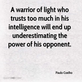 Paulo Coelho  - A warrior of light who trusts too much in his intelligence will end up underestimating the power of his opponent.
