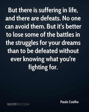 Paulo Coelho  - But there is suffering in life, and there are defeats. No one can avoid them. But it's better to lose some of the battles in the struggles for your dreams than to be defeated without ever knowing what you're fighting for.