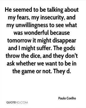 Paulo Coelho  - He seemed to be talking about my fears, my insecurity, and my unwillingness to see what was wonderful because tomorrow it might disappear and I might suffer. The gods throw the dice, and they don't ask whether we want to be in the game or not. They d.