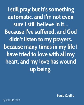 Paulo Coelho  - I still pray but it's something automatic, and I'm not even sure I still believe in it... Because I've suffered, and God didn't listen to my prayers. because many times in my life I have tried to love with all my heart, and my love has wound up being.