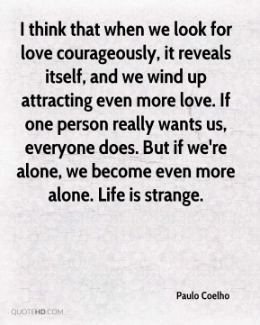 Paulo Coelho  - I think that when we look for love courageously, it reveals itself, and we wind up attracting even more love. If one person really wants us, everyone does. But if we're alone, we become even more alone. Life is strange.