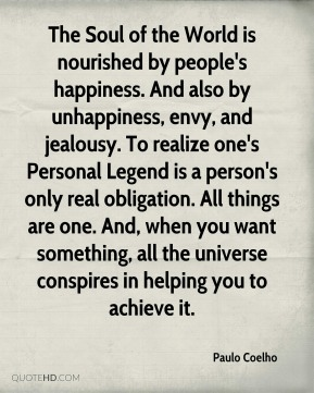Paulo Coelho  - The Soul of the World is nourished by people's happiness. And also by unhappiness, envy, and jealousy. To realize one's Personal Legend is a person's only real obligation. All things are one. And, when you want something, all the universe conspires in helping you to achieve it.