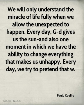 Paulo Coelho  - We will only understand the miracle of life fully when we allow the unexpected to happen. Every day, G-d gives us the sun-and also one moment in which we have the ability to change everything that makes us unhappy. Every day, we try to pretend that w.