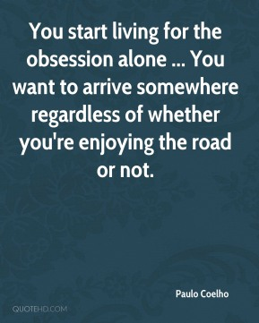Paulo Coelho  - You start living for the obsession alone ... You want to arrive somewhere regardless of whether you're enjoying the road or not.