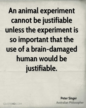 Peter Singer - An animal experiment cannot be justifiable unless the experiment is so important that the use of a brain-damaged human would be justifiable.