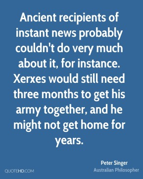 Peter Singer - Ancient recipients of instant news probably couldn't do very much about it, for instance. Xerxes would still need three months to get his army together, and he might not get home for years.