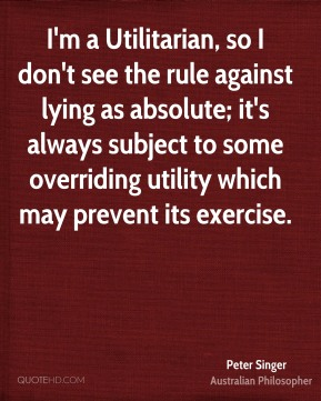 Peter Singer - I'm a Utilitarian, so I don't see the rule against lying as absolute; it's always subject to some overriding utility which may prevent its exercise.