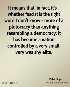 Peter Singer - It means that, in fact, it's - whether fascist is the right word I don't know - more of a plutocracy than anything resembling a democracy; it has become a nation controlled by a very small, very wealthy elite.
