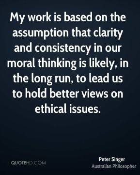 Peter Singer - My work is based on the assumption that clarity and consistency in our moral thinking is likely, in the long run, to lead us to hold better views on ethical issues.