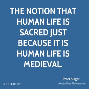 Peter Singer - The notion that human life is sacred just because it is human life is medieval.
