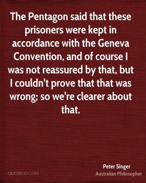 Peter Singer - The Pentagon said that these prisoners were kept in accordance with the Geneva Convention, and of course I was not reassured by that, but I couldn't prove that that was wrong; so we're clearer about that.