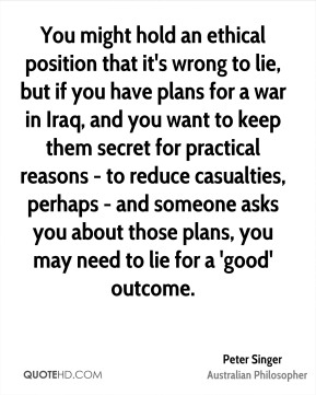 Peter Singer - You might hold an ethical position that it's wrong to lie, but if you have plans for a war in Iraq, and you want to keep them secret for practical reasons - to reduce casualties, perhaps - and someone asks you about those plans, you may need to lie for a 'good' outcome.