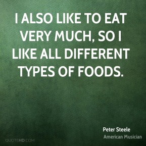 I also like to eat very much, so I like all different types of foods.