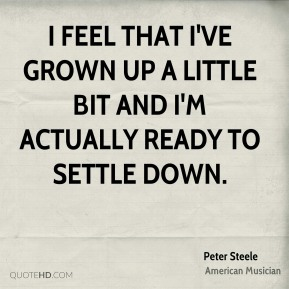 I feel that I've grown up a little bit and I'm actually ready to settle down.