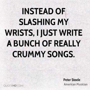 Instead of slashing my wrists, I just write a bunch of really crummy songs.