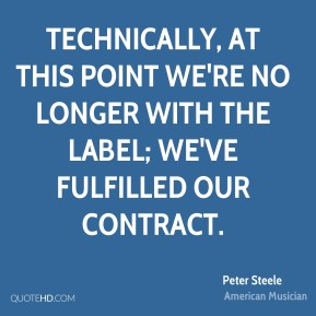 Peter Steele - Technically, at this point we're no longer with the label; we've fulfilled our contract.