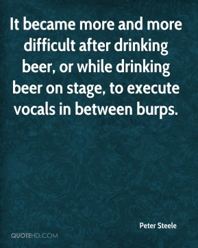 Peter Steele  - It became more and more difficult after drinking beer, or while drinking beer on stage, to execute vocals in between burps.