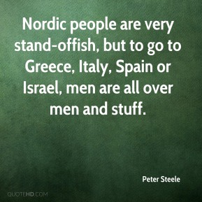 Peter Steele  - Nordic people are very stand-offish, but to go to Greece, Italy, Spain or Israel, men are all over men and stuff.
