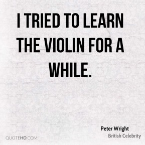 I tried to learn the violin for a while.