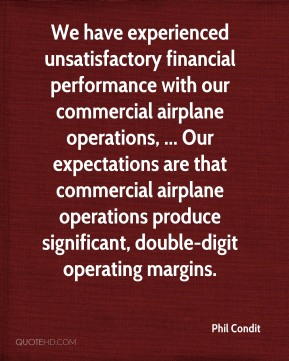 Phil Condit  - We have experienced unsatisfactory financial performance with our commercial airplane operations, ... Our expectations are that commercial airplane operations produce significant, double-digit operating margins.