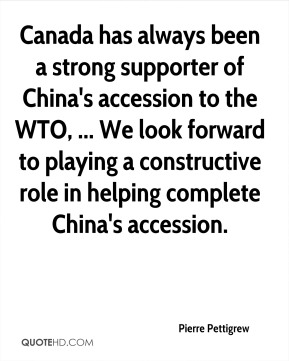 Canada has always been a strong supporter of China's accession to the WTO, ... We look forward to playing a constructive role in helping complete China's accession.