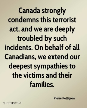 Canada strongly condemns this terrorist act, and we are deeply troubled by such incidents. On behalf of all Canadians, we extend our deepest sympathies to the victims and their families.