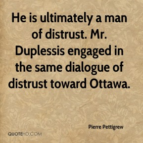 Pierre Pettigrew  - He is ultimately a man of distrust. Mr. Duplessis engaged in the same dialogue of distrust toward Ottawa.