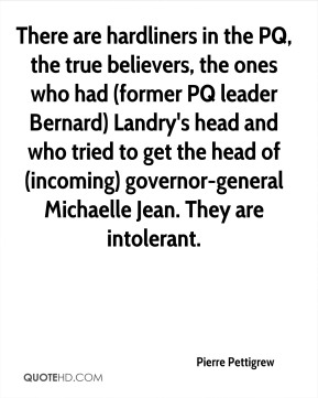 There are hardliners in the PQ, the true believers, the ones who had (former PQ leader Bernard) Landry's head and who tried to get the head of (incoming) governor-general Michaelle Jean. They are intolerant.